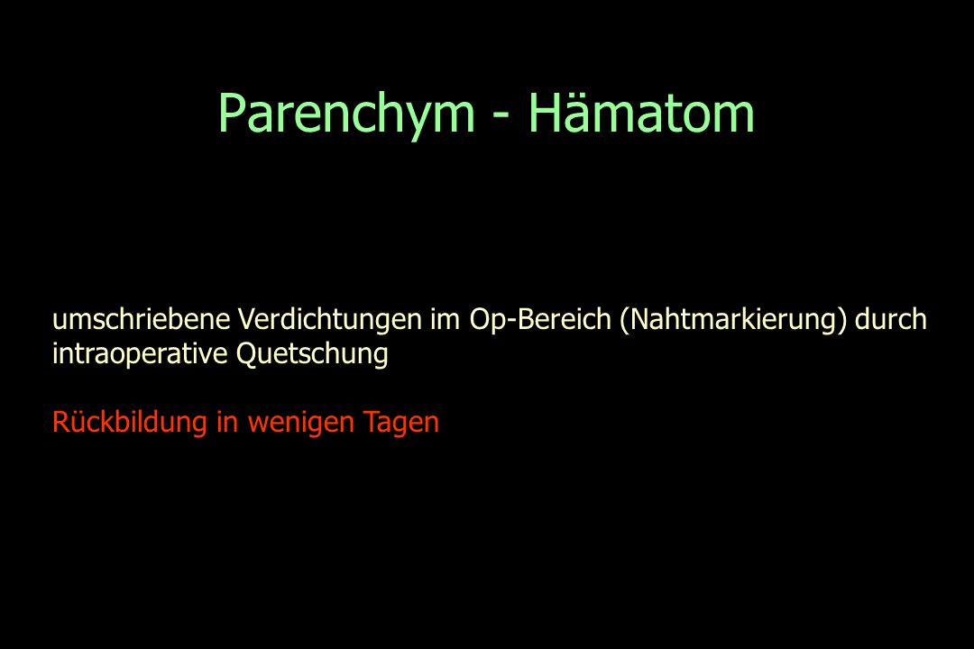 Parenchym - Hämatom umschriebene Verdichtungen im Op-Bereich (Nahtmarkierung) durch. intraoperative Quetschung.