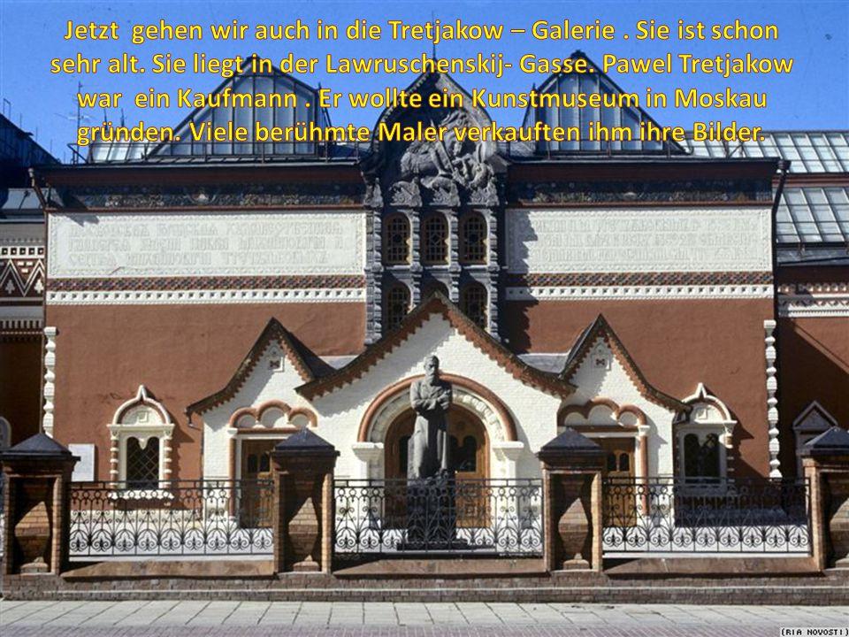 Jetzt gehen wir auch in die Tretjakow – Galerie .