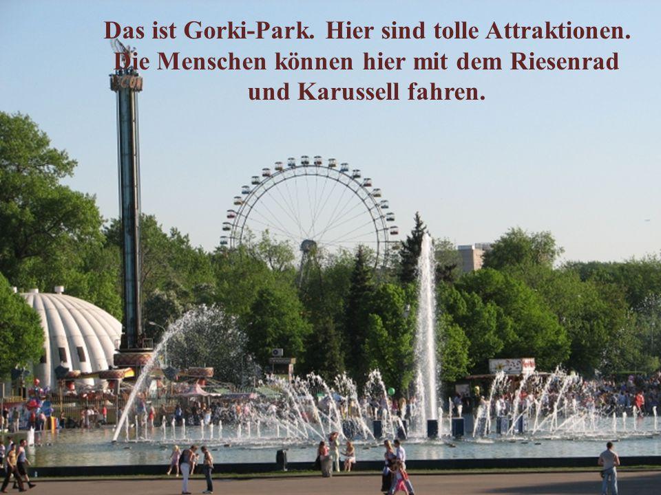 Das ist Gorki-Park. Hier sind tolle Attraktionen