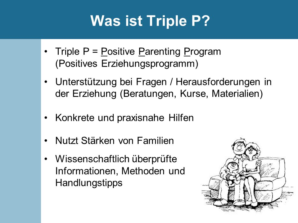 Was ist Triple P Triple P = Positive Parenting Program (Positives Erziehungsprogramm)