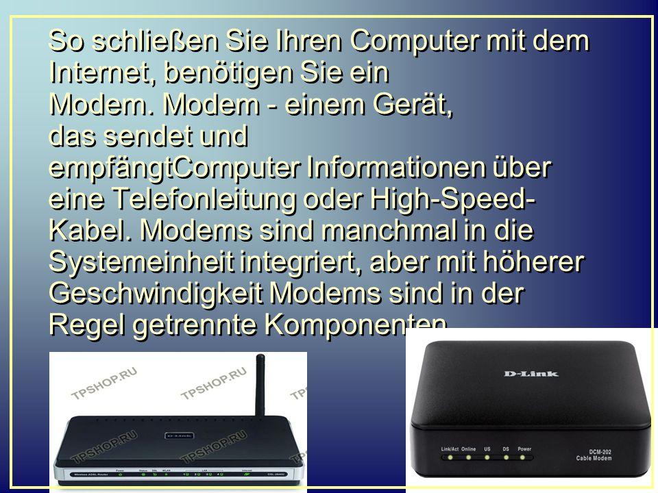 So schließen Sie Ihren Computer mit dem Internet, benötigen Sie ein Modem. Modem - einem Gerät, das sendet und empfängtComputer Informationen über eine Telefonleitung oder High-Speed-Kabel. Modems sind manchmal in die Systemeinheit integriert, aber mit höherer Geschwindigkeit Modems sind in der Regel getrennte Komponenten