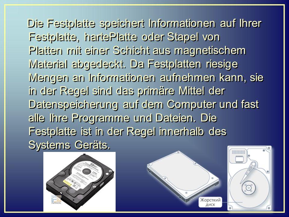 Die Festplatte speichert Informationen auf Ihrer Festplatte, hartePlatte oder Stapel von Platten mit einer Schicht aus magnetischem Material abgedeckt. Da Festplatten riesige Mengen an Informationen aufnehmen kann, sie in der Regel sind das primäre Mittel der Datenspeicherung auf dem Computer und fast alle Ihre Programme und Dateien. Die Festplatte ist in der Regel innerhalb des Systems Geräts.