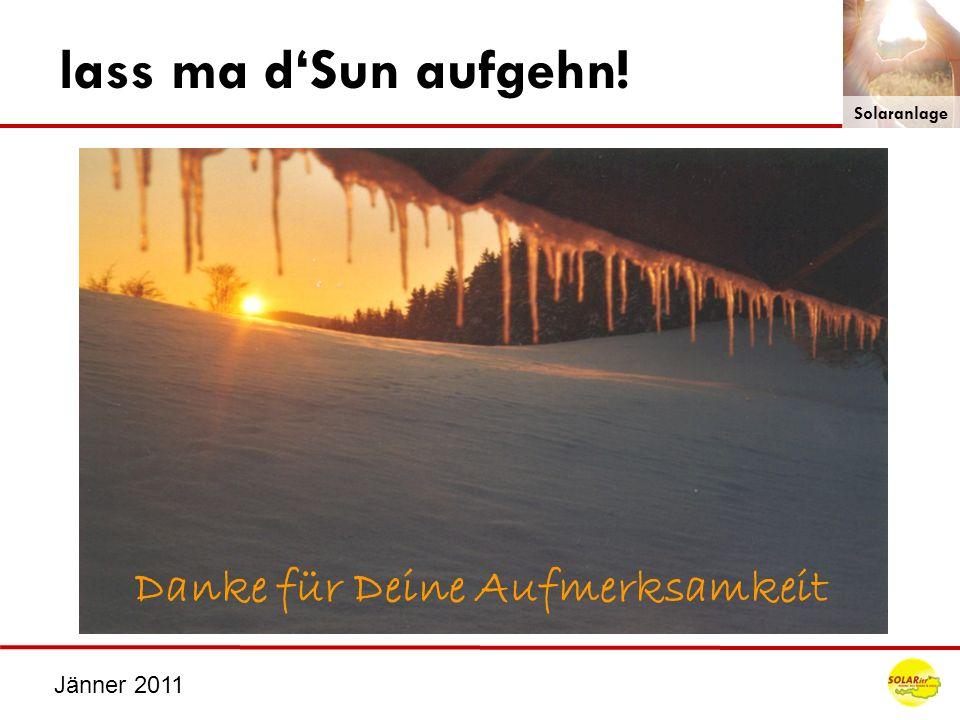 lass ma d'Sun aufgehn! Danke für Deine Aufmerksamkeit Jänner 2011