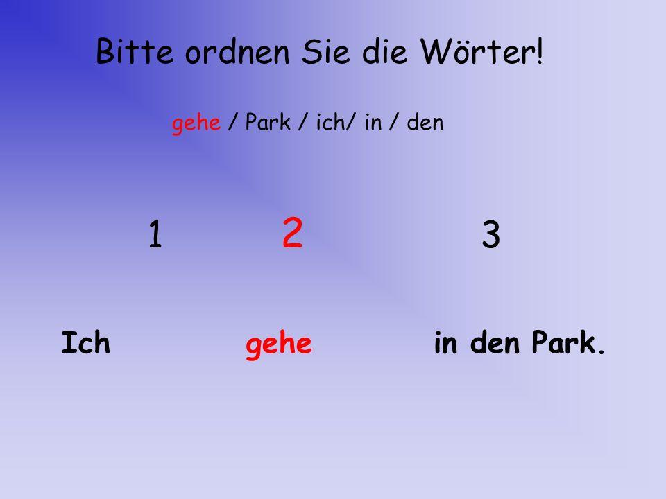 1 2 3 Bitte ordnen Sie die Wörter! Ich gehe in den Park.