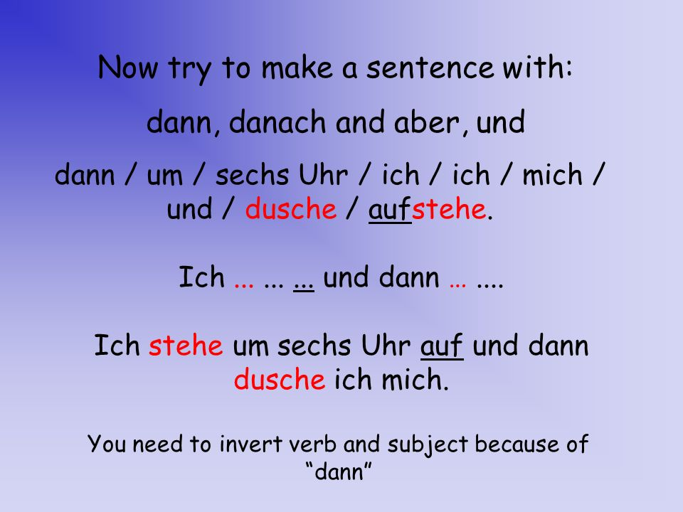 Now try to make a sentence with: dann, danach and aber, und