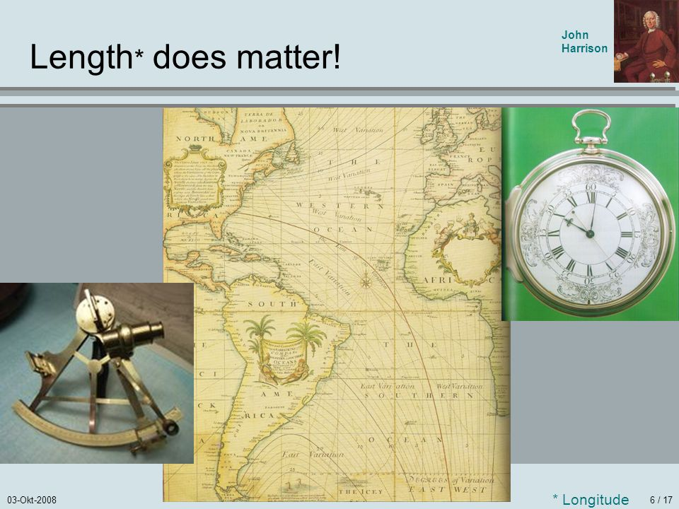 Length* does matter! John Harrison * Longitude
