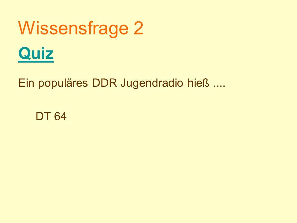 Wissensfrage 2 Quiz Ein populäres DDR Jugendradio hieß .... DT 64