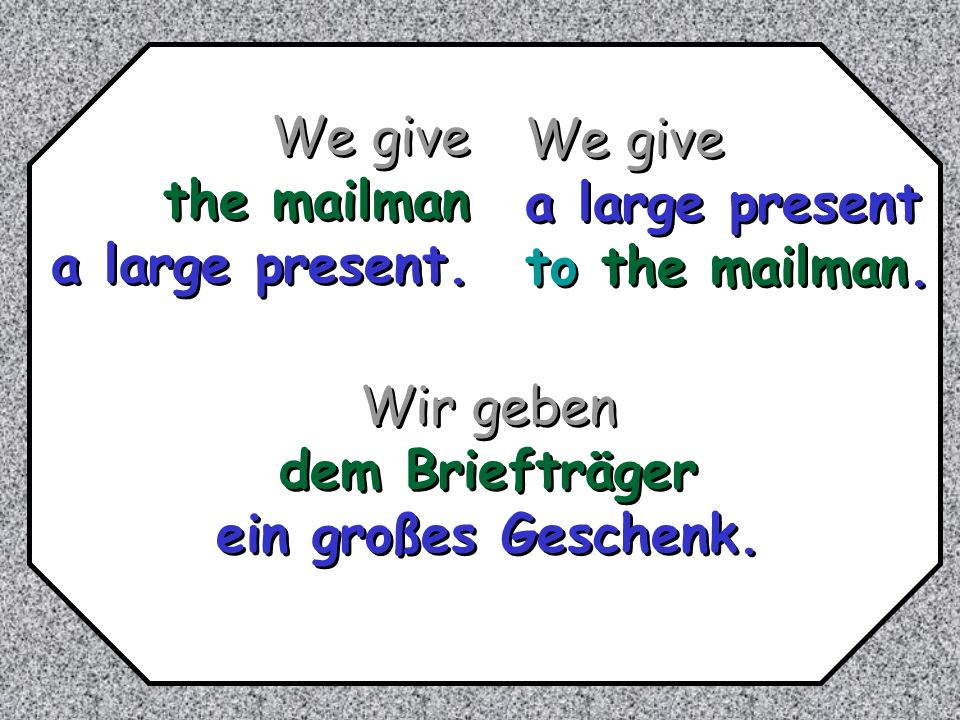 We give the mailman. a large present. We give. a large present. to the mailman. Wir geben. dem Briefträger.