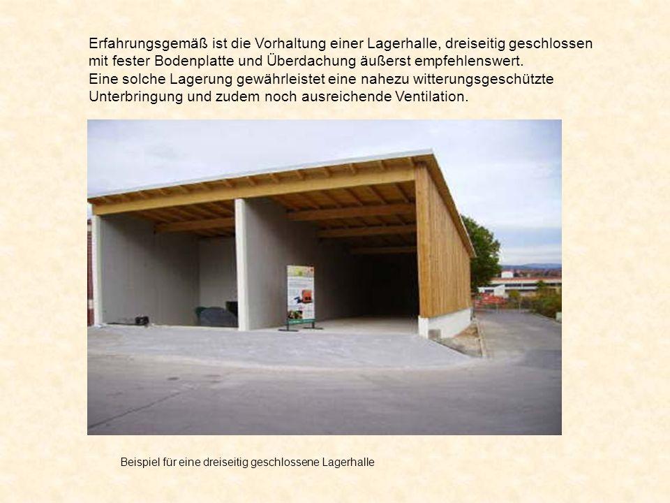 Erfahrungsgemäß ist die Vorhaltung einer Lagerhalle, dreiseitig geschlossen mit fester Bodenplatte und Überdachung äußerst empfehlenswert.