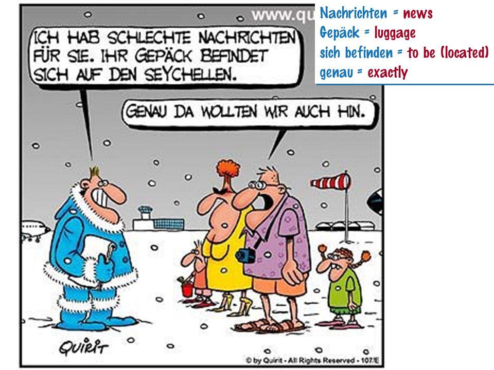 Nachrichten = news Gepäck = luggage sich befinden = to be (located) genau = exactly