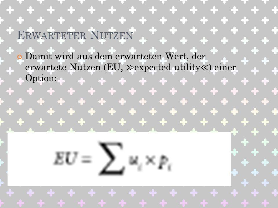 Erwarteter Nutzen Damit wird aus dem erwarteten Wert, der erwartete Nutzen (EU, ≫expected utility≪) einer Option: