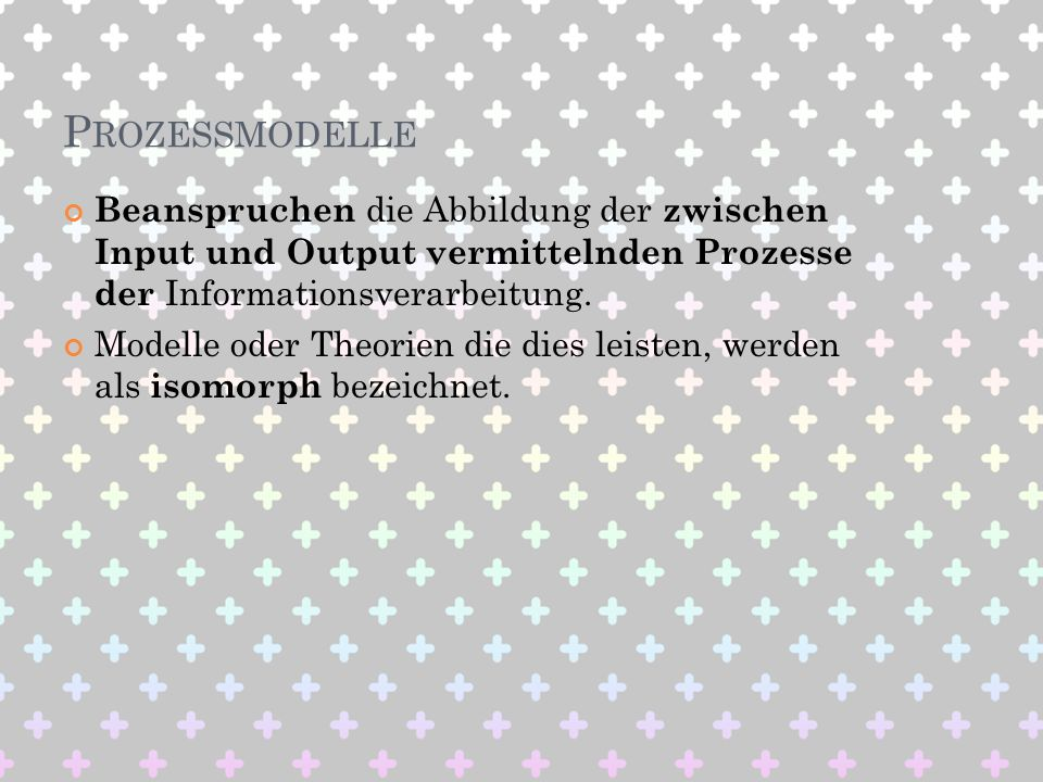 Prozessmodelle Beanspruchen die Abbildung der zwischen Input und Output vermittelnden Prozesse der Informationsverarbeitung.