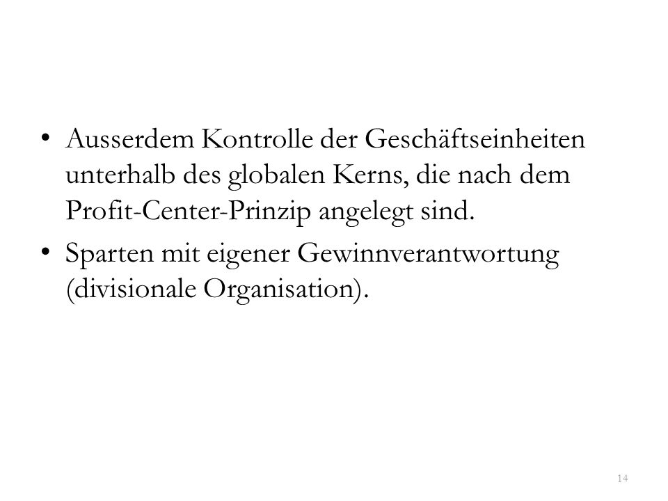 Ausserdem Kontrolle der Geschäftseinheiten unterhalb des globalen Kerns, die nach dem Profit-Center-Prinzip angelegt sind.