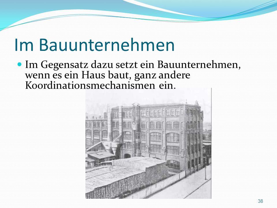 Im Bauunternehmen Im Gegensatz dazu setzt ein Bauunternehmen, wenn es ein Haus baut, ganz andere Koordinationsmechanismen ein.
