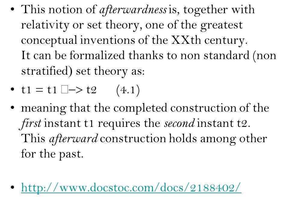 This notion of afterwardness is, together with relativity or set theory, one of the greatest conceptual inventions of the XXth century. It can be formalized thanks to non standard (non stratifiedset theory as: