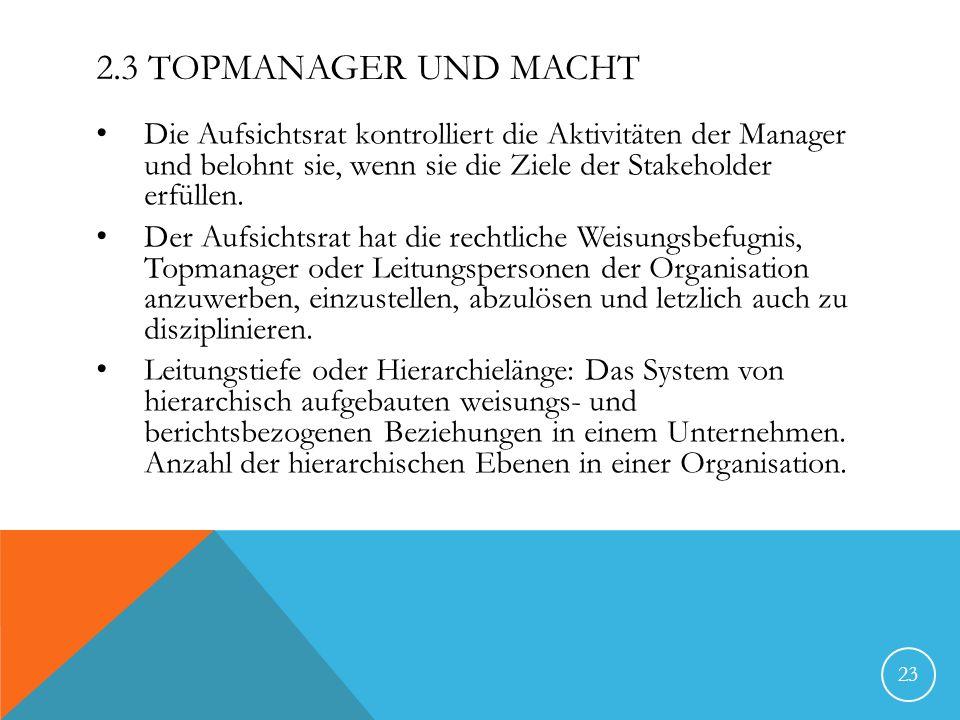 2.3 Topmanager und Macht Die Aufsichtsrat kontrolliert die Aktivitäten der Manager und belohnt sie, wenn sie die Ziele der Stakeholder erfüllen.
