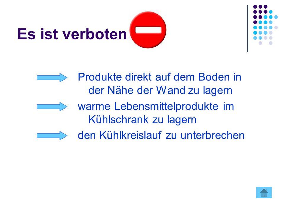 Es ist verboten Produkte direkt auf dem Boden in der Nähe der Wand zu lagern. warme Lebensmittelprodukte im Kühlschrank zu lagern.