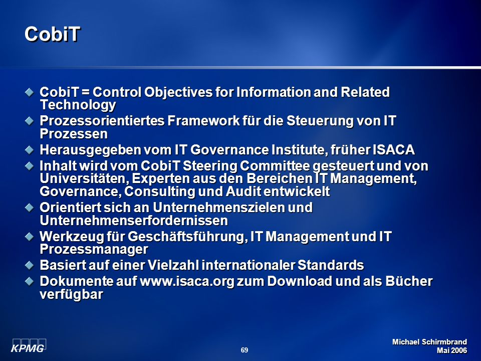 CobiT CobiT = Control Objectives for Information and Related Technology. Prozessorientiertes Framework für die Steuerung von IT Prozessen.