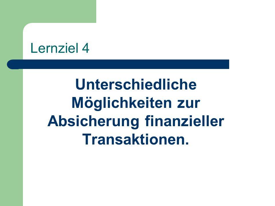 Lernziel 4 Unterschiedliche Möglichkeiten zur Absicherung finanzieller Transaktionen.