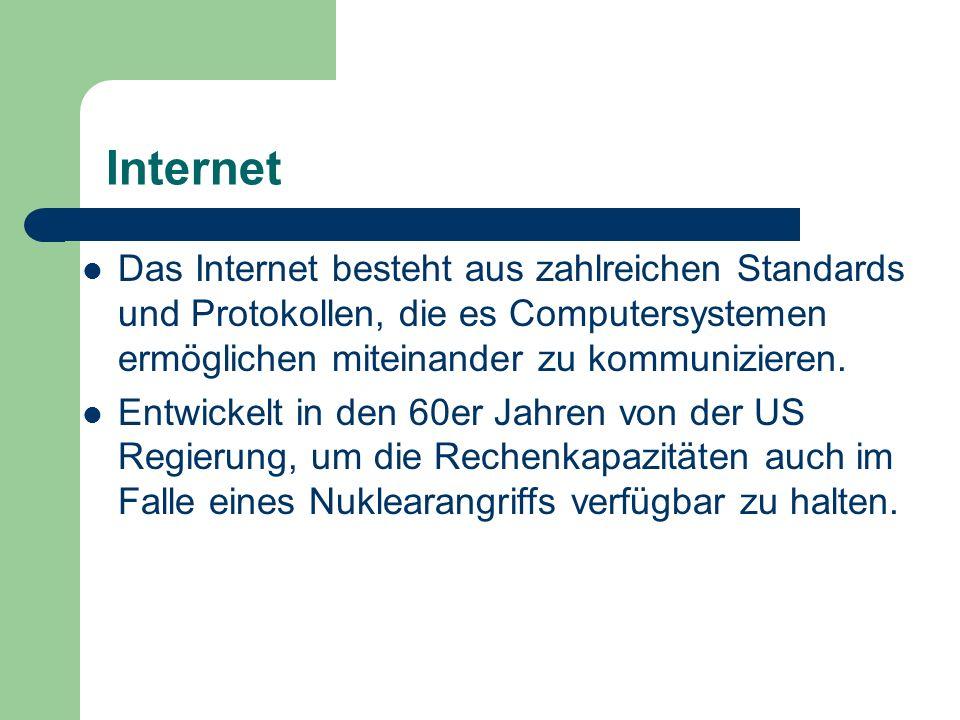 Internet Das Internet besteht aus zahlreichen Standards und Protokollen, die es Computersystemen ermöglichen miteinander zu kommunizieren.
