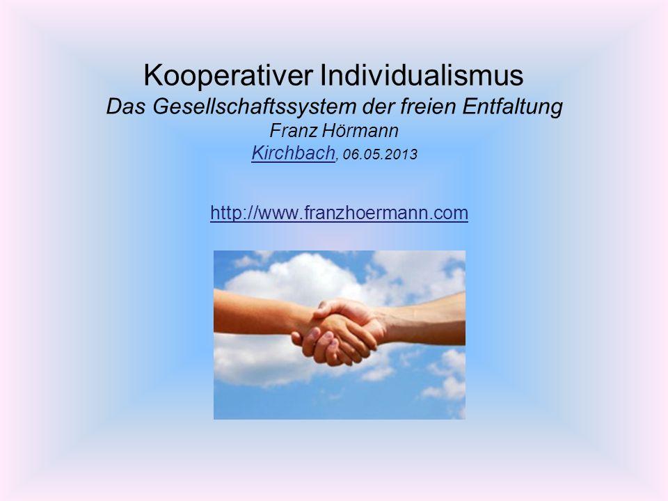 Kooperativer Individualismus Das Gesellschaftssystem der freien Entfaltung Franz Hörmann Kirchbach, 06.05.2013