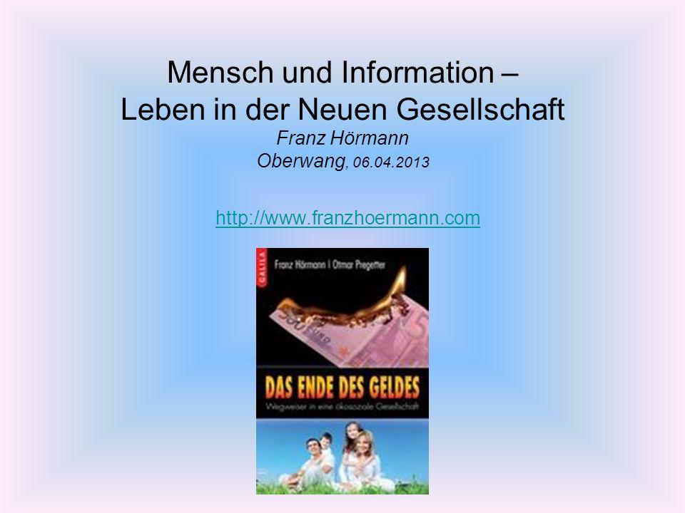 Mensch und Information – Leben in der Neuen Gesellschaft Franz Hörmann Oberwang, 06.04.2013