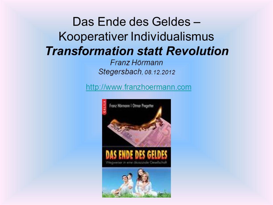 Das Ende des Geldes – Kooperativer Individualismus Transformation statt Revolution Franz Hörmann Stegersbach, 08.12.2012