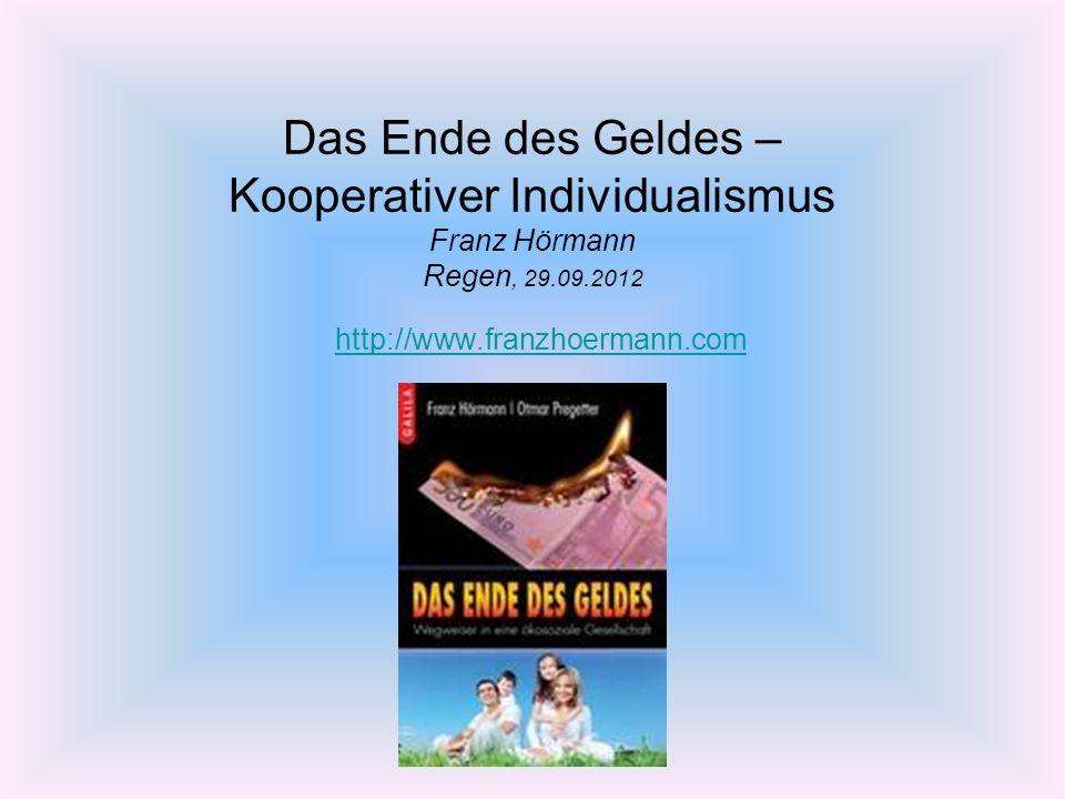 Das Ende des Geldes – Kooperativer Individualismus Franz Hörmann Regen, 29.09.2012