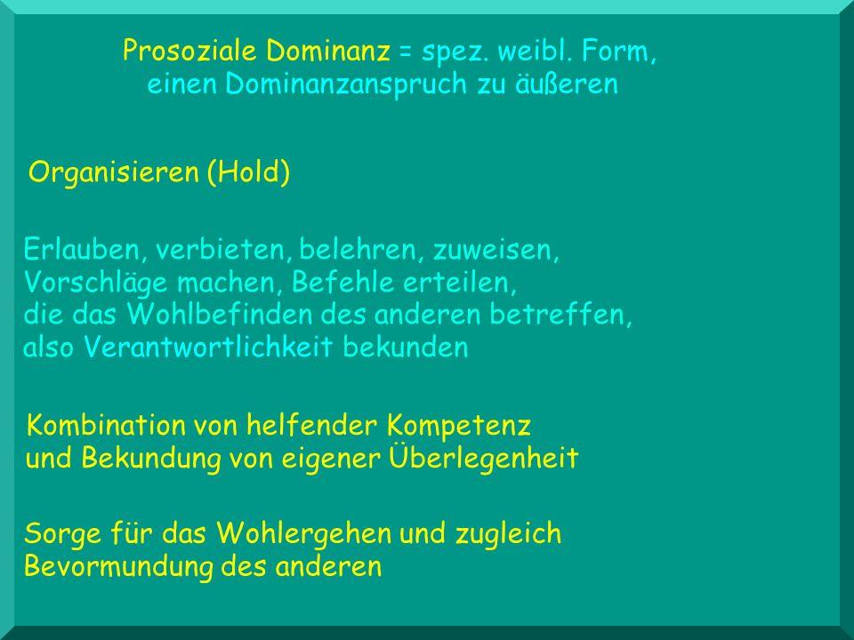 Prosoziale Dominanz = spez. weibl