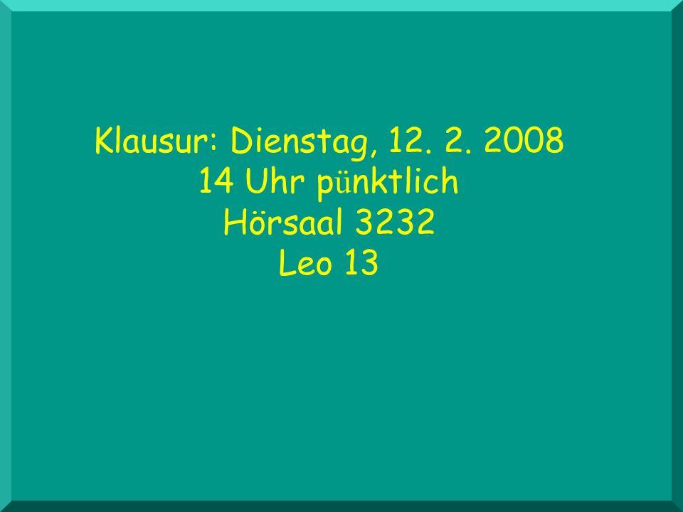 Klausur: Dienstag, 12. 2. 2008 14 Uhr pünktlich Hörsaal 3232 Leo 13