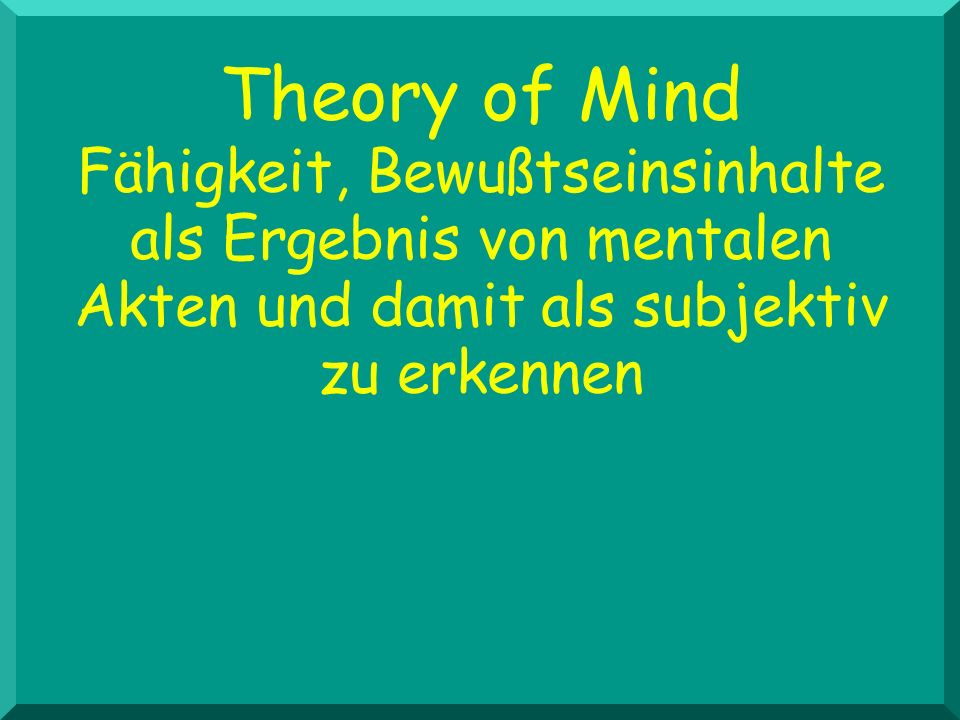 Theory of Mind Fähigkeit, Bewußtseinsinhalte als Ergebnis von mentalen Akten und damit als subjektiv.