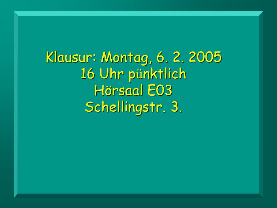 Klausur: Montag, 6. 2. 2005 16 Uhr pünktlich Hörsaal E03 Schellingstr. 3.