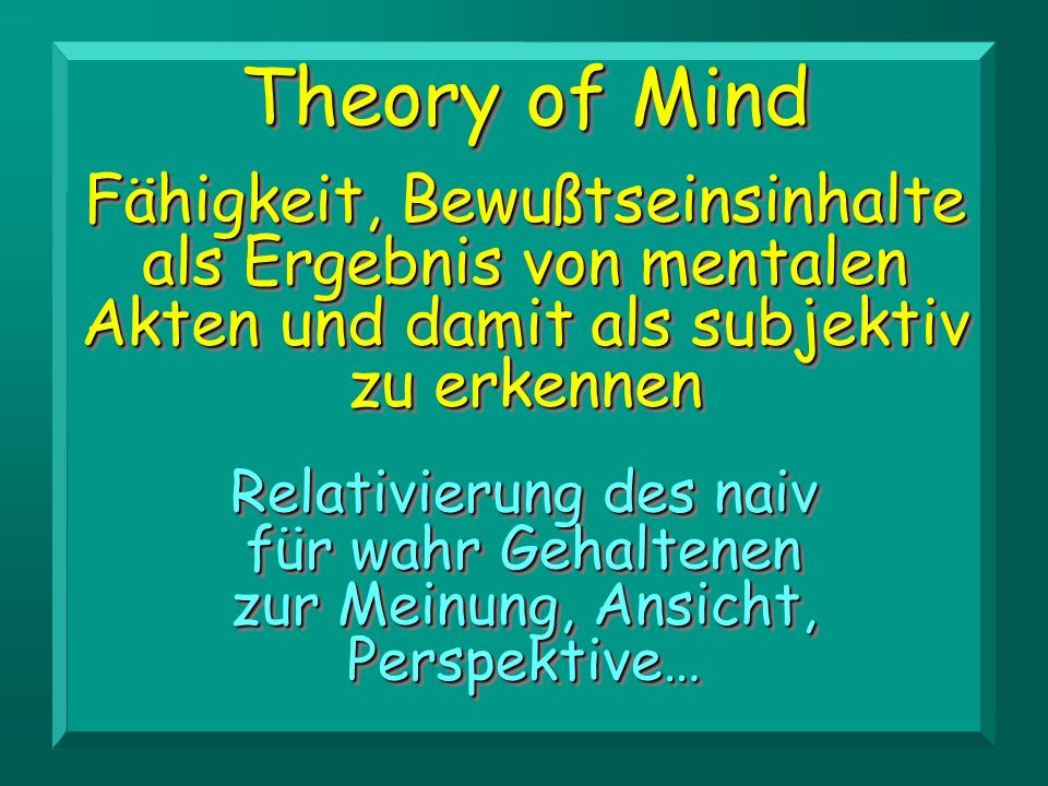 Theory of MindFähigkeit, Bewußtseinsinhalte als Ergebnis von mentalen Akten und damit als subjektiv.