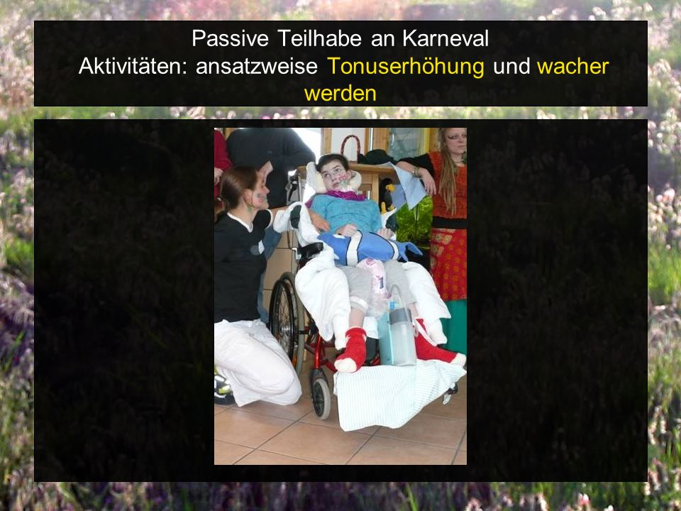 Passive Teilhabe an Karneval Aktivitäten: ansatzweise Tonuserhöhung und wacher werden