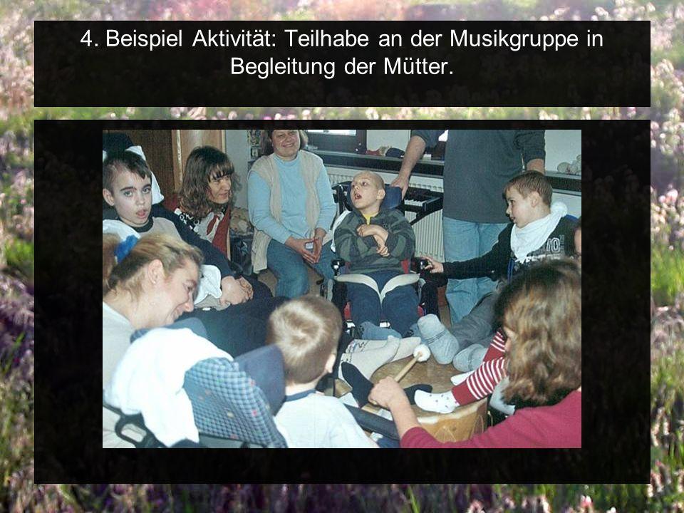 4. Beispiel Aktivität: Teilhabe an der Musikgruppe in Begleitung der Mütter.
