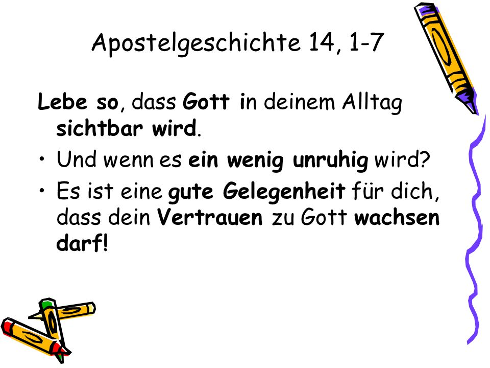 Apostelgeschichte 14, 1-7 Lebe so, dass Gott in deinem Alltag sichtbar wird. Und wenn es ein wenig unruhig wird
