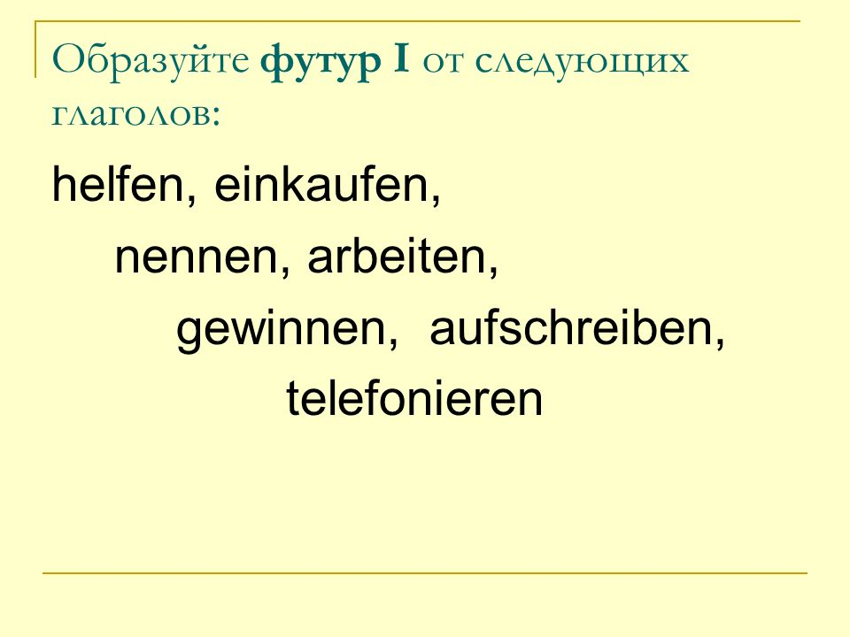 Образуйте футур I от следующих глаголов: