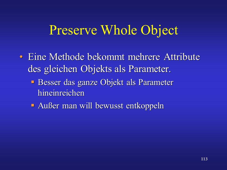 Preserve Whole Object Eine Methode bekommt mehrere Attribute des gleichen Objekts als Parameter. Besser das ganze Objekt als Parameter hineinreichen.