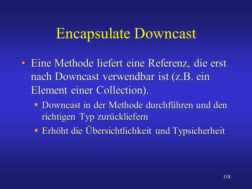 Encapsulate Downcast Eine Methode liefert eine Referenz, die erst nach Downcast verwendbar ist (z.B. ein Element einer Collection).