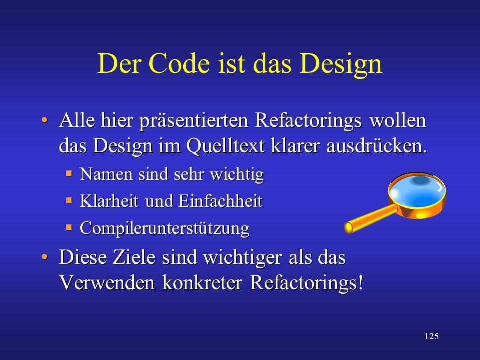 Der Code ist das Design Alle hier präsentierten Refactorings wollen das Design im Quelltext klarer ausdrücken.