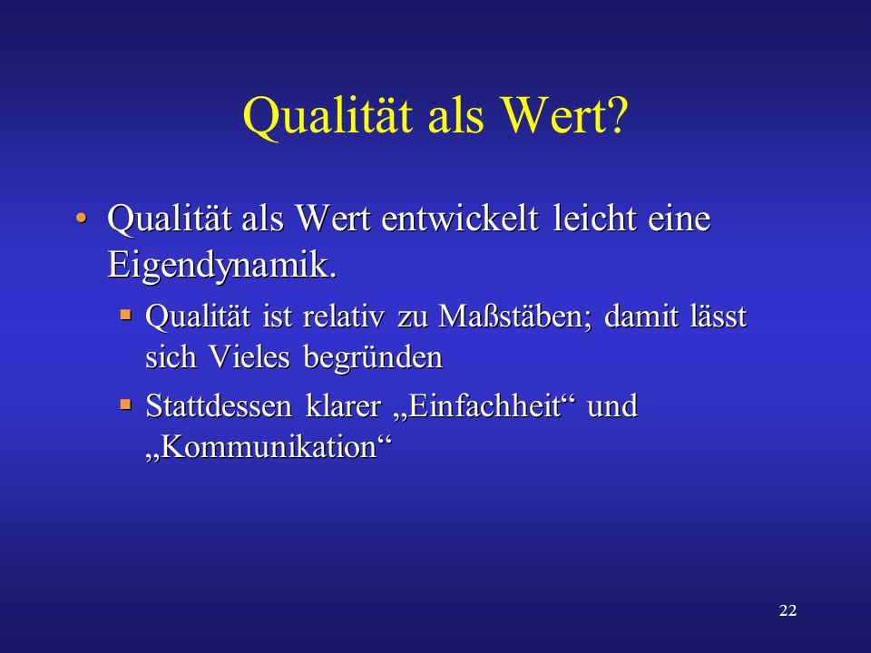 Qualität als Wert Qualität als Wert entwickelt leicht eine Eigendynamik. Qualität ist relativ zu Maßstäben; damit lässt sich Vieles begründen.