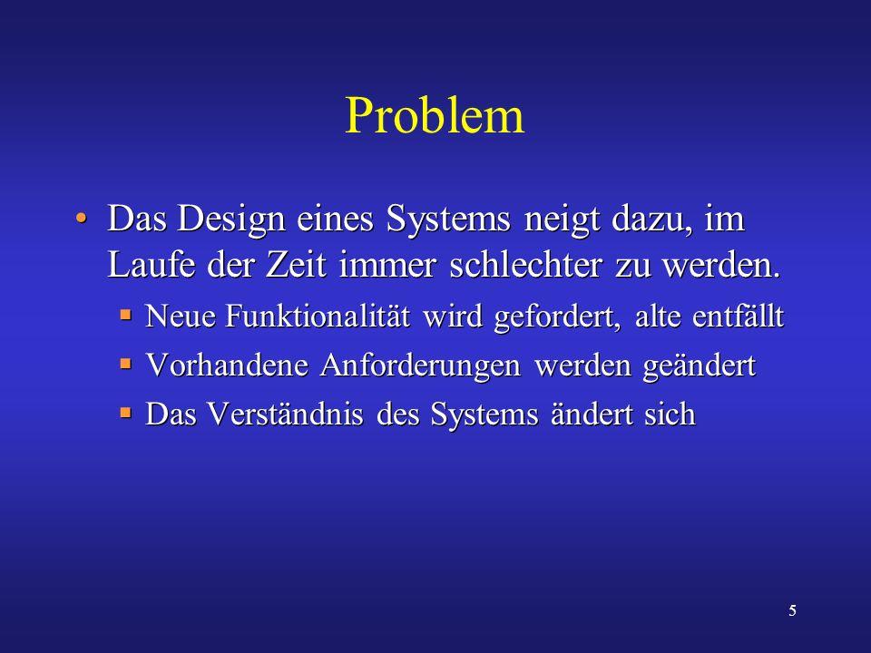 Problem Das Design eines Systems neigt dazu, im Laufe der Zeit immer schlechter zu werden. Neue Funktionalität wird gefordert, alte entfällt.
