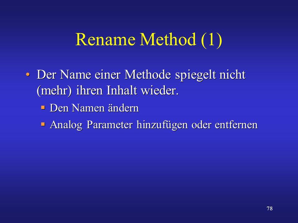 Rename Method (1) Der Name einer Methode spiegelt nicht (mehr) ihren Inhalt wieder. Den Namen ändern.