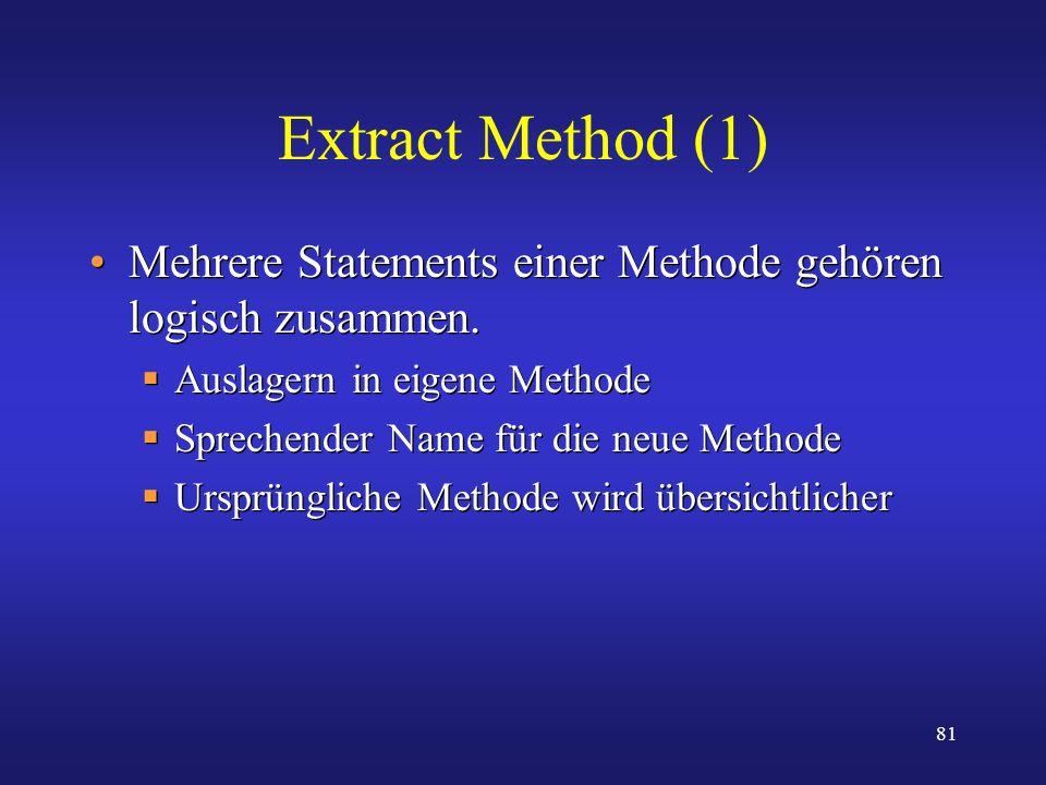 Extract Method (1) Mehrere Statements einer Methode gehören logisch zusammen. Auslagern in eigene Methode.