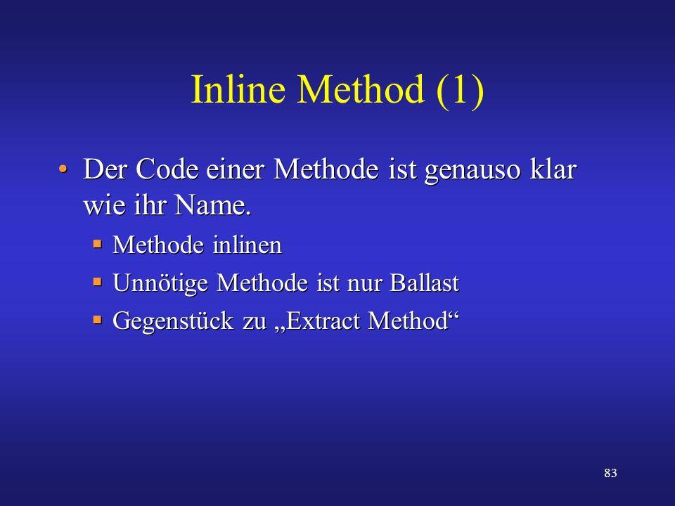 Inline Method (1) Der Code einer Methode ist genauso klar wie ihr Name. Methode inlinen. Unnötige Methode ist nur Ballast.