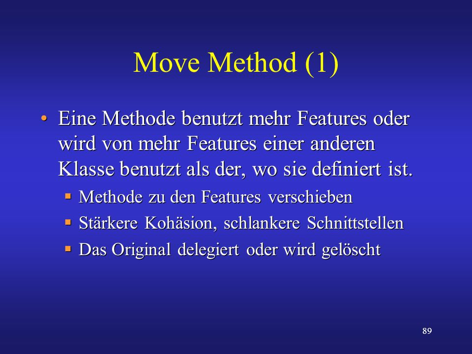 Move Method (1) Eine Methode benutzt mehr Features oder wird von mehr Features einer anderen Klasse benutzt als der, wo sie definiert ist.