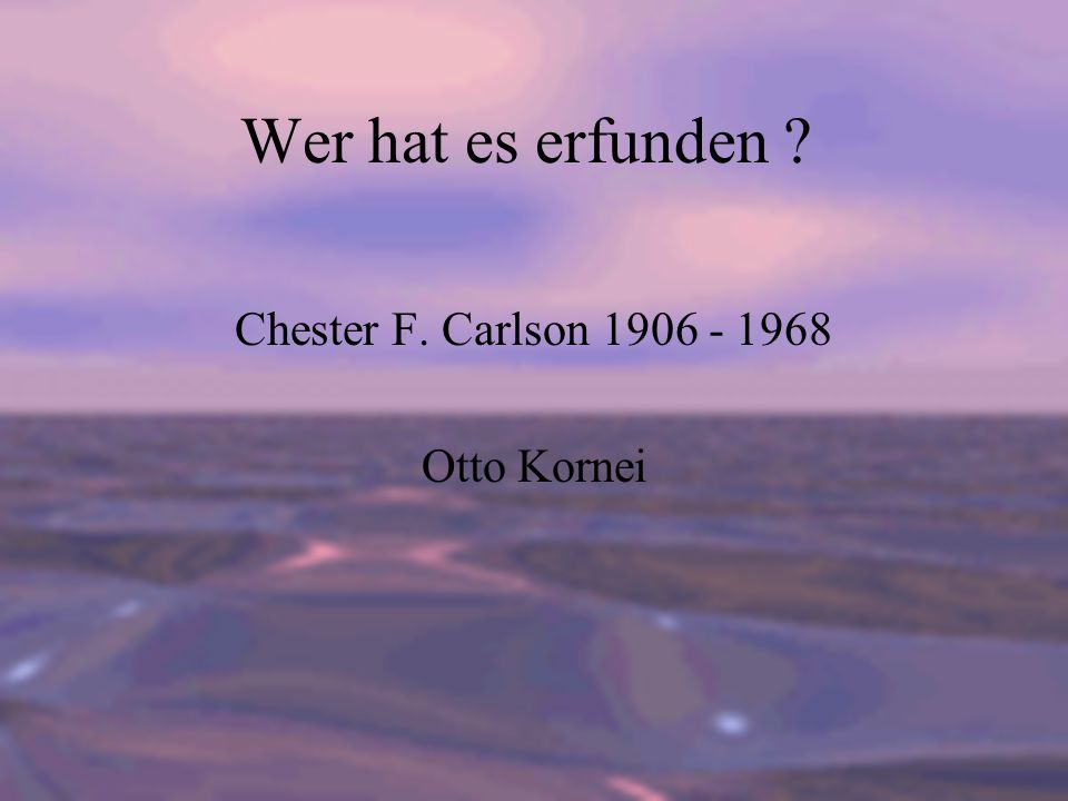Chester F. Carlson 1906 - 1968 Otto Kornei