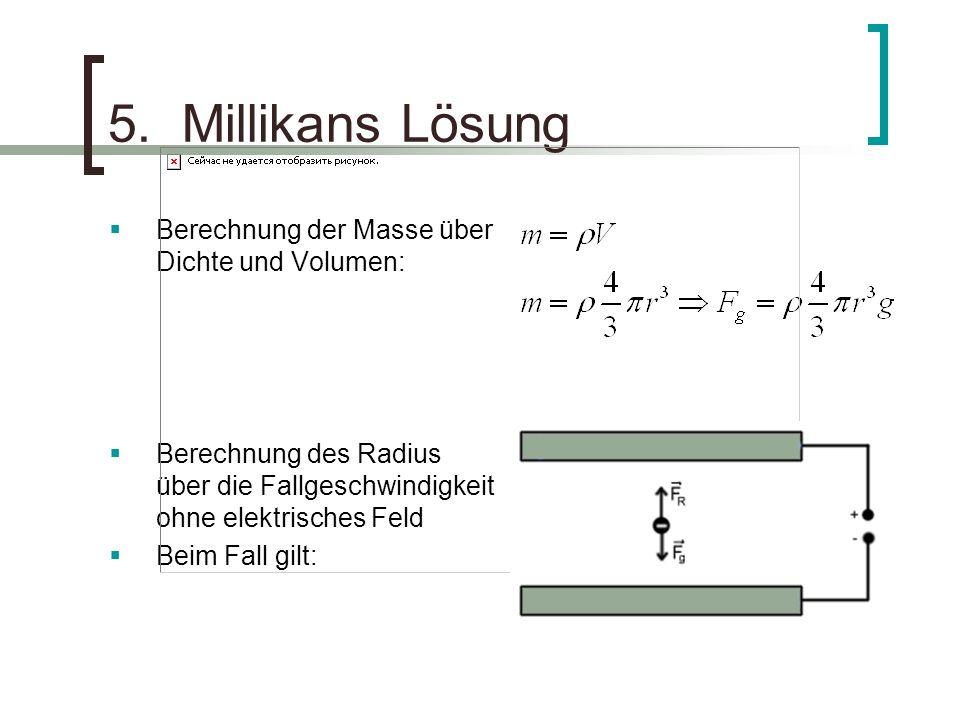 5. Millikans Lösung Berechnung der Masse über Dichte und Volumen: