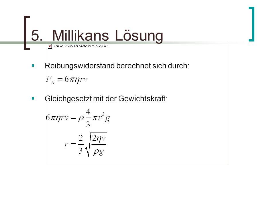 5. Millikans Lösung Reibungswiderstand berechnet sich durch: