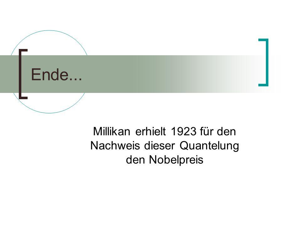 Ende... Millikan erhielt 1923 für den Nachweis dieser Quantelung den Nobelpreis